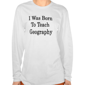 i_was_born_to_teach_geography_t_shirts-r3ac34cd6b09d47adbc8d681b2c141d27_8nhm6_324